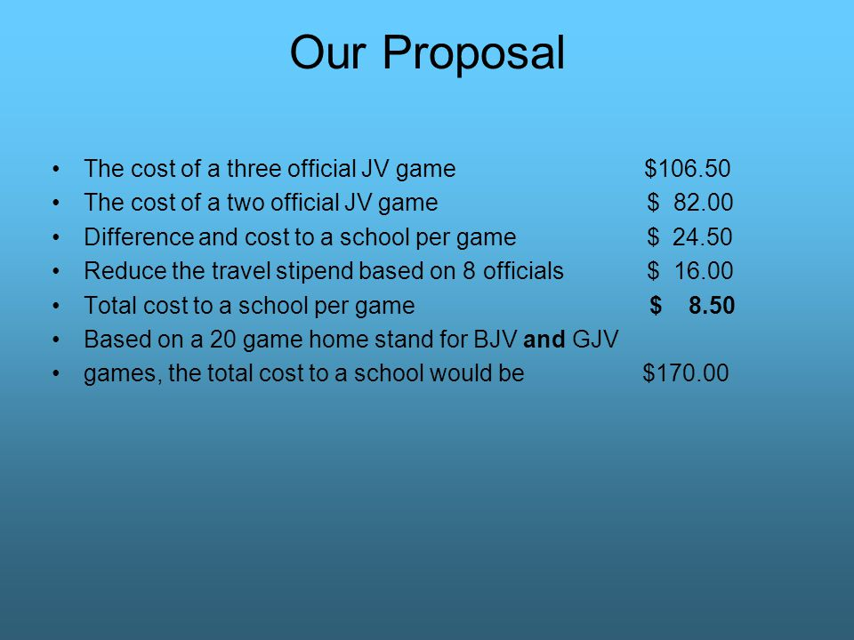 Our Proposal The cost of a three official JV game $106.50 The cost of a two official JV game $ 82.00 Difference and cost to a school per game $ 24.50 Reduce the travel stipend based on 8 officials $ 16.00 Total cost to a school per game $ 8.50 Based on a 20 game home stand for BJV and GJV games, the total cost to a school would be $170.00