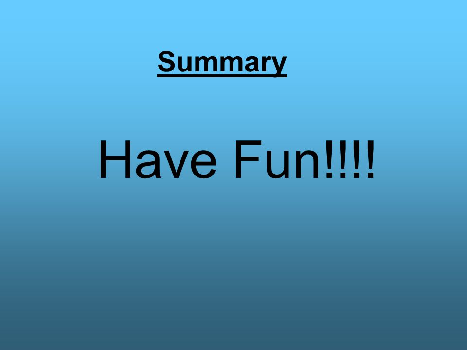 Summary Have Fun!!!!