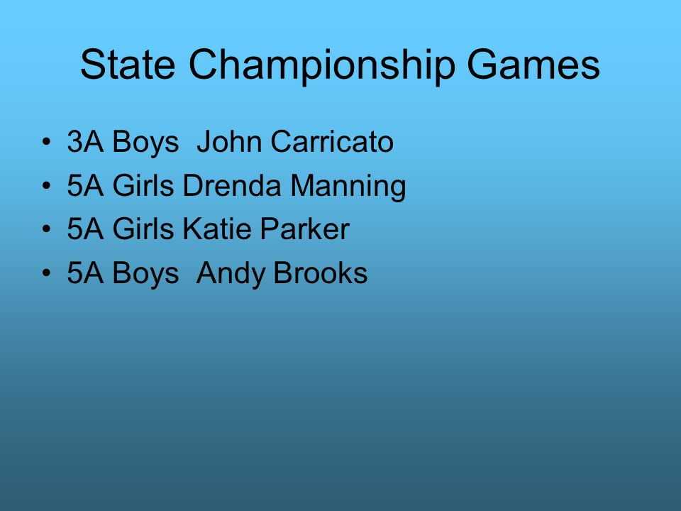State Championship Games 3A Boys John Carricato 5A Girls Drenda Manning 5A Girls Katie Parker 5A Boys Andy Brooks