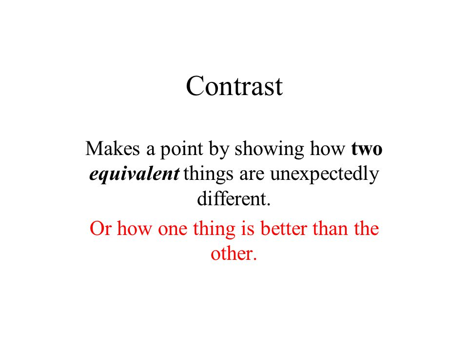 Comparison/Contrast Makes a point by demonstrating how, although two equivalent things are admittedly similar, they are different in one or more important ways.