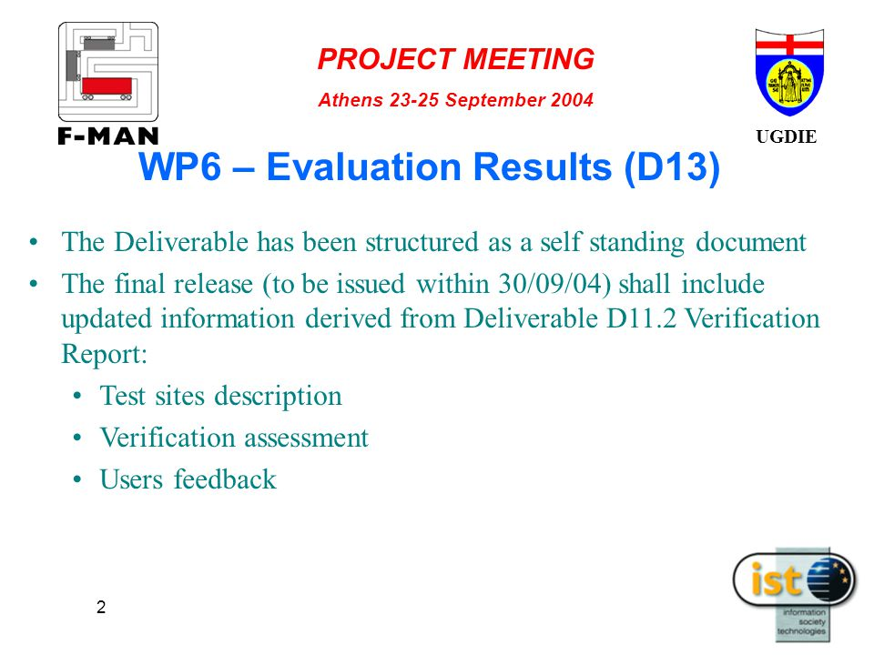UGDIE PROJECT MEETING Athens 23-25 September 2004 2 WP6 – Evaluation Results (D13) The Deliverable has been structured as a self standing document The final release (to be issued within 30/09/04) shall include updated information derived from Deliverable D11.2 Verification Report: Test sites description Verification assessment Users feedback
