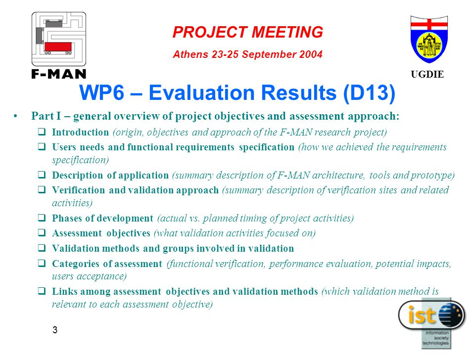 UGDIE PROJECT MEETING Athens 23-25 September 2004 3 WP6 – Evaluation Results (D13) Part I – general overview of project objectives and assessment approach:  Introduction (origin, objectives and approach of the F-MAN research project)  Users needs and functional requirements specification (how we achieved the requirements specification)  Description of application (summary description of F-MAN architecture, tools and prototype)  Verification and validation approach (summary description of verification sites and related activities)  Phases of development (actual vs.