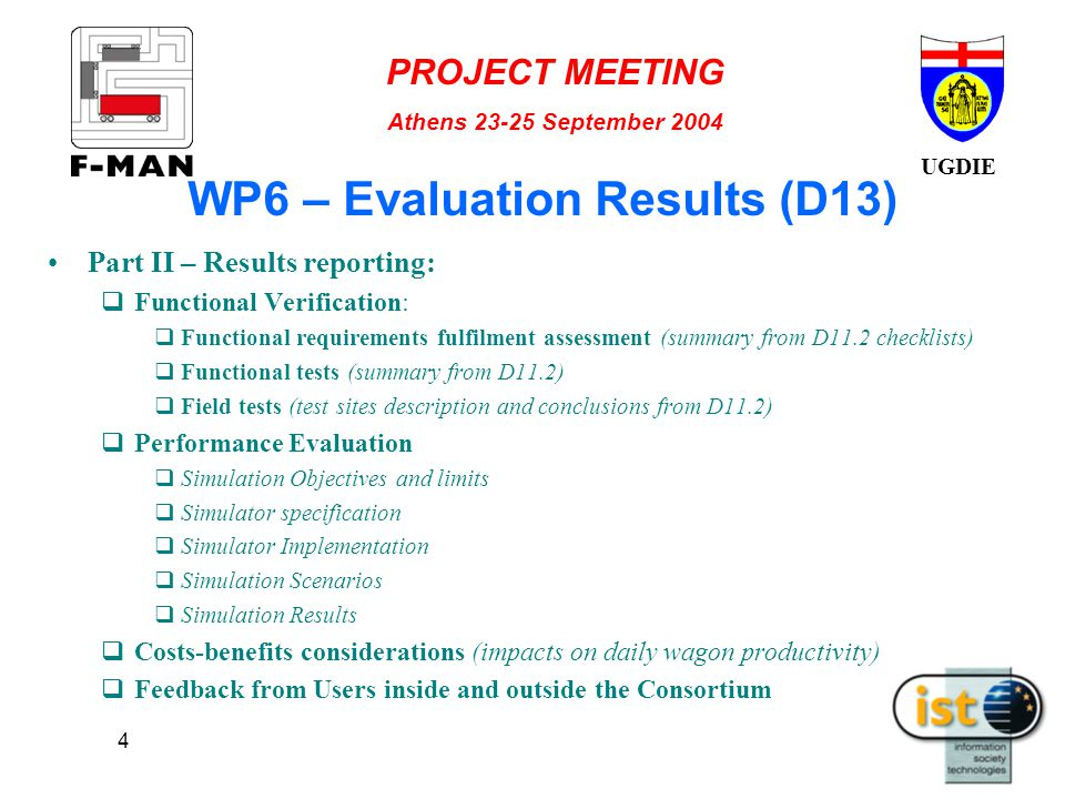 UGDIE PROJECT MEETING Athens 23-25 September 2004 4 WP6 – Evaluation Results (D13) Part II – Results reporting:  Functional Verification:  Functional requirements fulfilment assessment (summary from D11.2 checklists)  Functional tests (summary from D11.2)  Field tests (test sites description and conclusions from D11.2)  Performance Evaluation  Simulation Objectives and limits  Simulator specification  Simulator Implementation  Simulation Scenarios  Simulation Results  Costs-benefits considerations (impacts on daily wagon productivity)  Feedback from Users inside and outside the Consortium