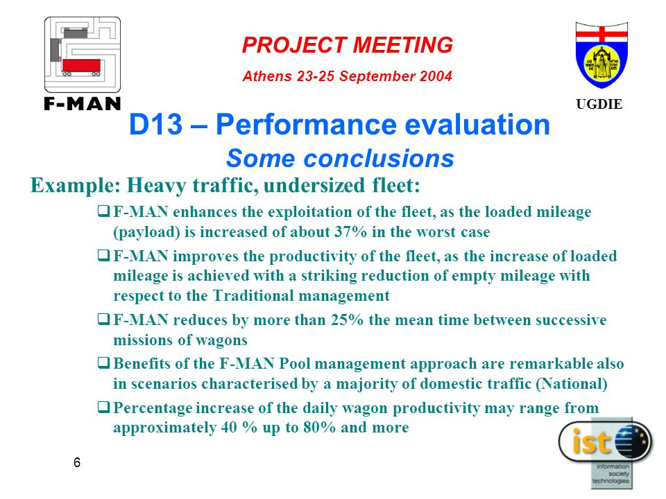 UGDIE PROJECT MEETING Athens 23-25 September 2004 6 D13 – Performance evaluation Some conclusions Example: Heavy traffic, undersized fleet:  F-MAN enhances the exploitation of the fleet, as the loaded mileage (payload) is increased of about 37% in the worst case  F-MAN improves the productivity of the fleet, as the increase of loaded mileage is achieved with a striking reduction of empty mileage with respect to the Traditional management  F-MAN reduces by more than 25% the mean time between successive missions of wagons  Benefits of the F-MAN Pool management approach are remarkable also in scenarios characterised by a majority of domestic traffic (National)  Percentage increase of the daily wagon productivity may range from approximately 40 % up to 80% and more