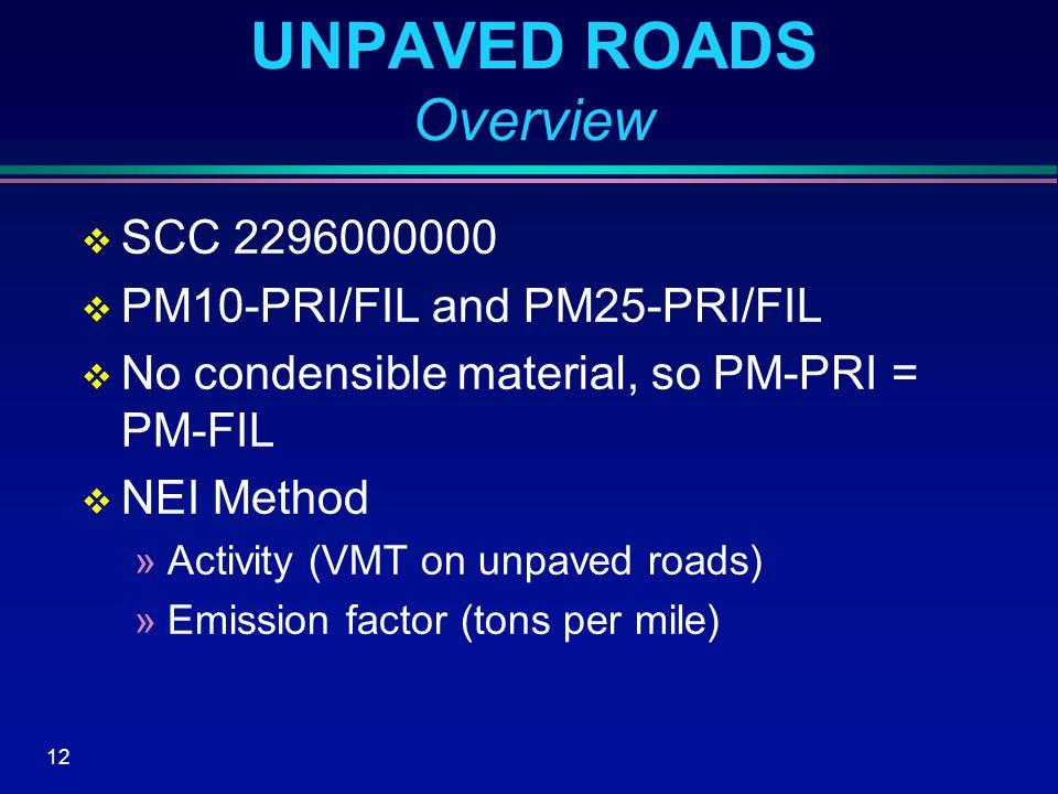 12 UNPAVED ROADS Overview  SCC 2296000000  PM10-PRI/FIL and PM25-PRI/FIL  No condensible material, so PM-PRI = PM-FIL  NEI Method »Activity (VMT on unpaved roads) »Emission factor (tons per mile)