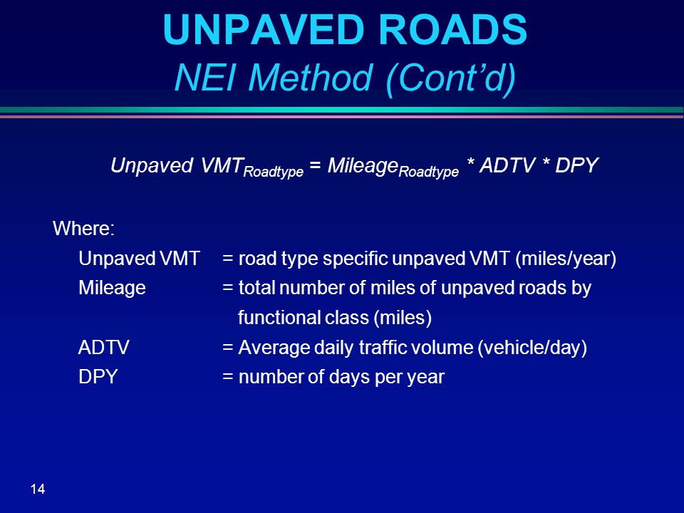 14 UNPAVED ROADS NEI Method (Cont'd) Unpaved VMT Roadtype = Mileage Roadtype * ADTV * DPY Where: Unpaved VMT= road type specific unpaved VMT (miles/year) Mileage= total number of miles of unpaved roads by functional class (miles) ADTV= Average daily traffic volume (vehicle/day) DPY= number of days per year