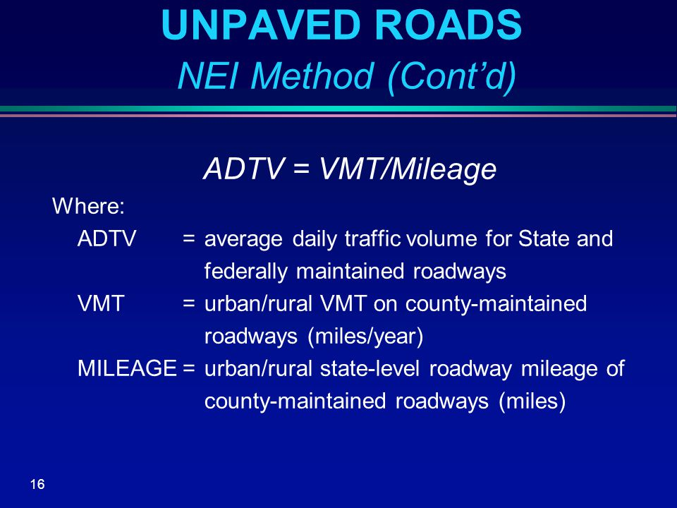 16 UNPAVED ROADS NEI Method (Cont'd) ADTV = VMT/Mileage Where: ADTV=average daily traffic volume for State and federally maintained roadways VMT=urban/rural VMT on county-maintained roadways (miles/year) MILEAGE=urban/rural state-level roadway mileage of county-maintained roadways (miles)