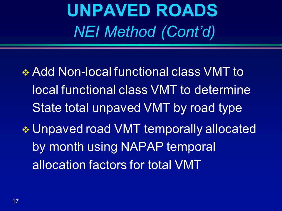 17 UNPAVED ROADS NEI Method (Cont'd)  Add Non-local functional class VMT to local functional class VMT to determine State total unpaved VMT by road type  Unpaved road VMT temporally allocated by month using NAPAP temporal allocation factors for total VMT