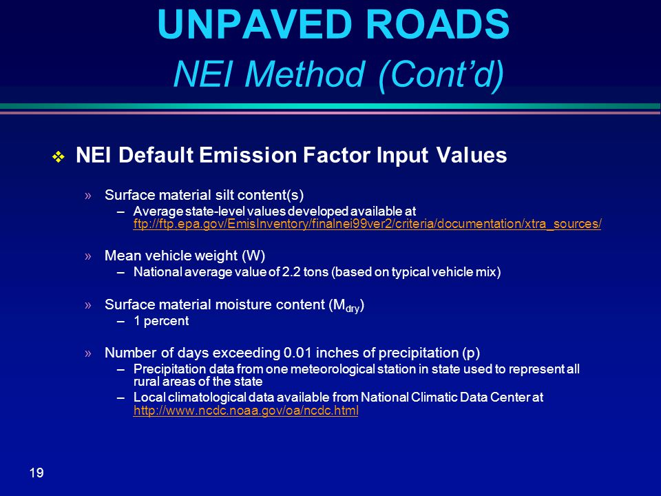 19 UNPAVED ROADS NEI Method (Cont'd)  NEI Default Emission Factor Input Values »Surface material silt content(s) –Average state-level values developed available at ftp://ftp.epa.gov/EmisInventory/finalnei99ver2/criteria/documentation/xtra_sources/ ftp://ftp.epa.gov/EmisInventory/finalnei99ver2/criteria/documentation/xtra_sources/ »Mean vehicle weight (W) –National average value of 2.2 tons (based on typical vehicle mix) »Surface material moisture content (M dry ) –1 percent »Number of days exceeding 0.01 inches of precipitation (p) –Precipitation data from one meteorological station in state used to represent all rural areas of the state –Local climatological data available from National Climatic Data Center at http://www.ncdc.noaa.gov/oa/ncdc.html http://www.ncdc.noaa.gov/oa/ncdc.html