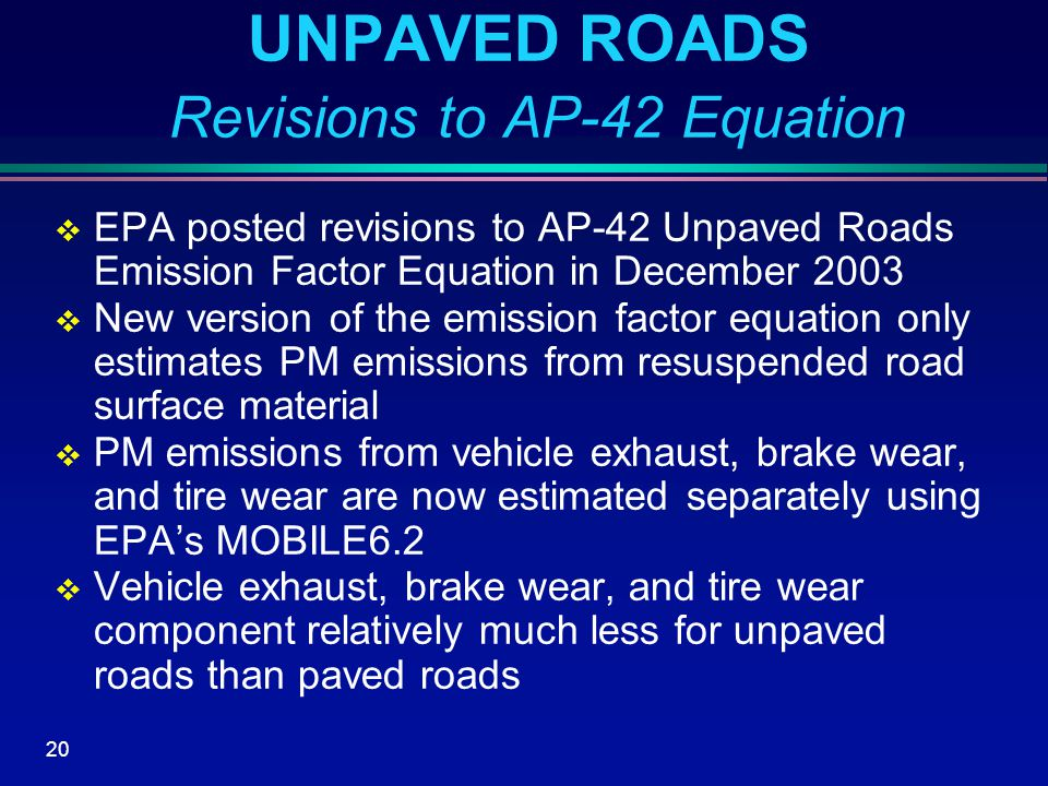 20 UNPAVED ROADS Revisions to AP-42 Equation  EPA posted revisions to AP-42 Unpaved Roads Emission Factor Equation in December 2003  New version of the emission factor equation only estimates PM emissions from resuspended road surface material  PM emissions from vehicle exhaust, brake wear, and tire wear are now estimated separately using EPA's MOBILE6.2  Vehicle exhaust, brake wear, and tire wear component relatively much less for unpaved roads than paved roads