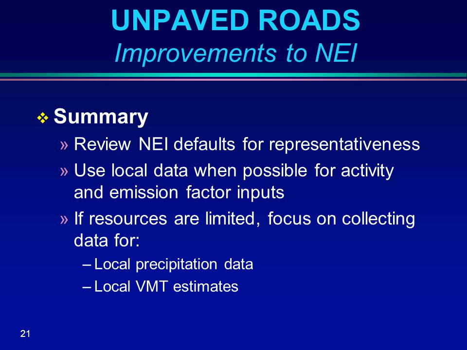 21 UNPAVED ROADS Improvements to NEI  Summary »Review NEI defaults for representativeness »Use local data when possible for activity and emission factor inputs »If resources are limited, focus on collecting data for: –Local precipitation data –Local VMT estimates