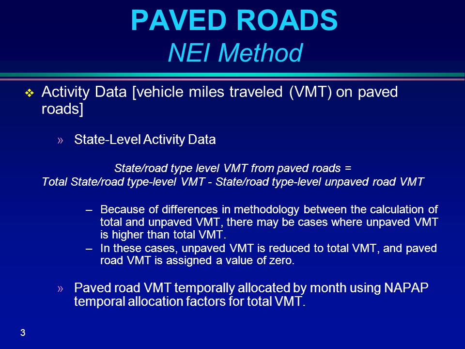4 PAVED ROADS NEI Method (Cont'd)  Emission Factor »Empirical emission factor equation from AP-42 PAVED = PSDPVD * (PVSILT/2) 0.65 * (WEIGHT/3) 1.5 where:PAVED=paved road dust emission factor for all vehicle classes combined (grams per mile) PSDPVD=constant for particles of less than 10 microns in diameter (7.3 g/mi for PM 10 ) PVSILT=road surface silt loading (g/m 2 ) WEIGHT=average weight of all vehicle types combined (tons)
