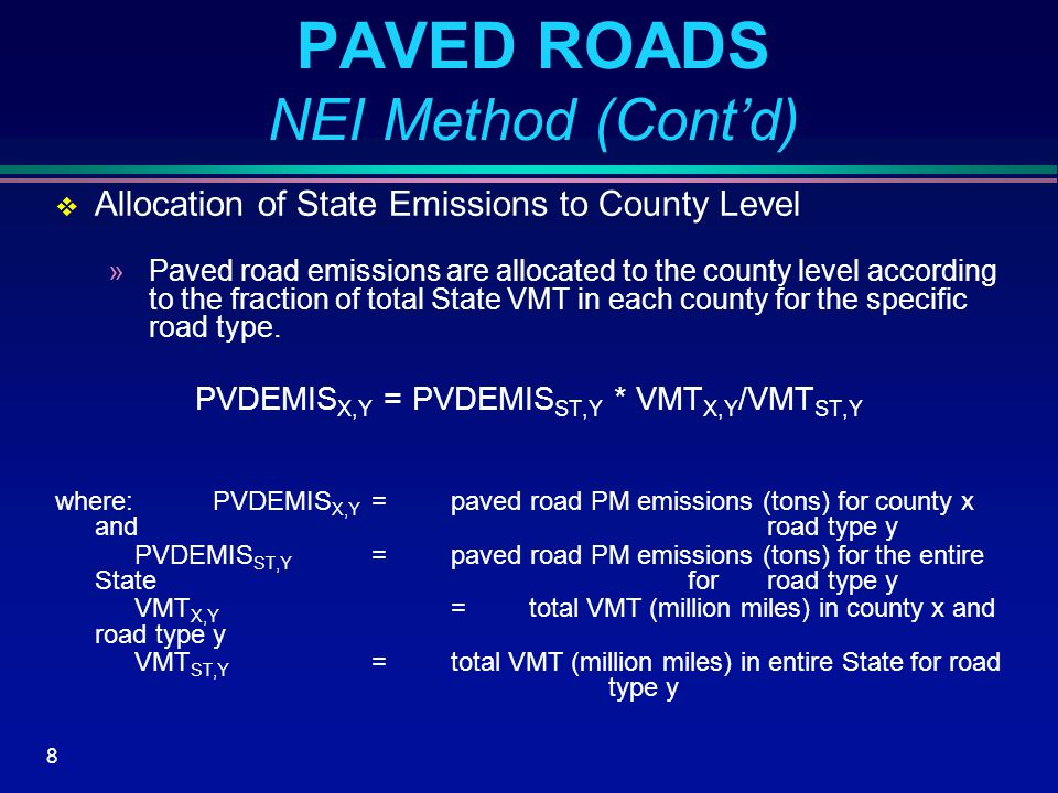 8 PAVED ROADS NEI Method (Cont'd)  Allocation of State Emissions to County Level »Paved road emissions are allocated to the county level according to the fraction of total State VMT in each county for the specific road type.