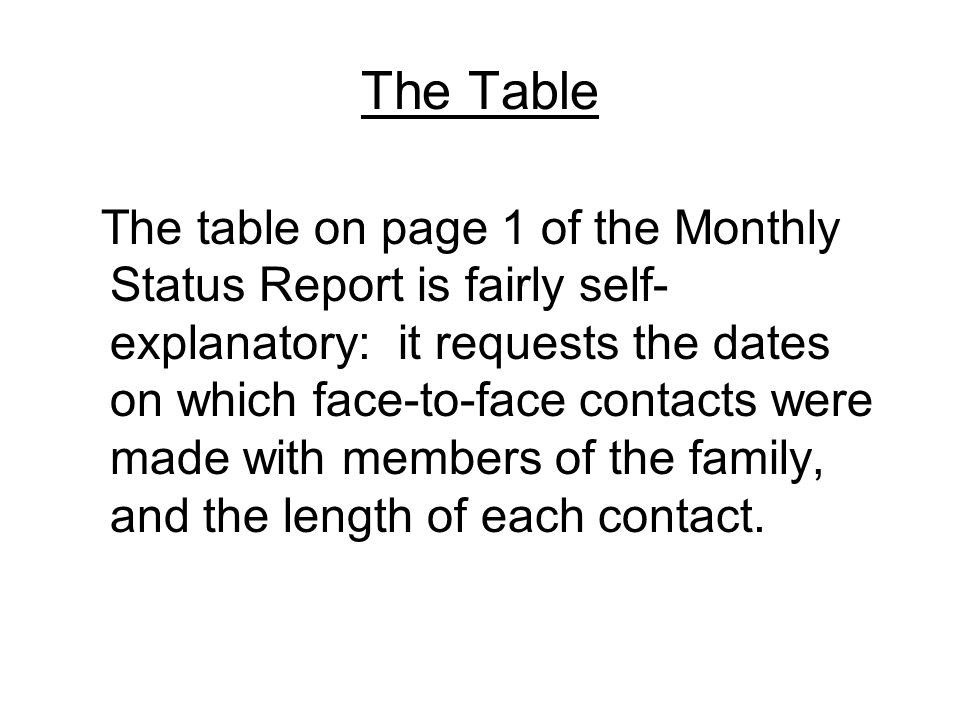 The Table The table on page 1 of the Monthly Status Report is fairly self- explanatory: it requests the dates on which face-to-face contacts were made with members of the family, and the length of each contact.