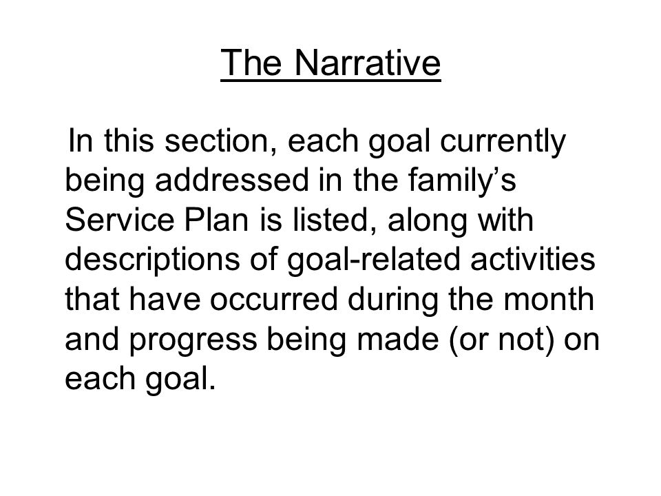 The Narrative In this section, each goal currently being addressed in the family's Service Plan is listed, along with descriptions of goal-related activities that have occurred during the month and progress being made (or not) on each goal.