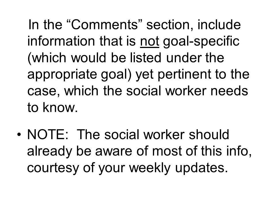 In the Comments section, include information that is not goal-specific (which would be listed under the appropriate goal) yet pertinent to the case, which the social worker needs to know.