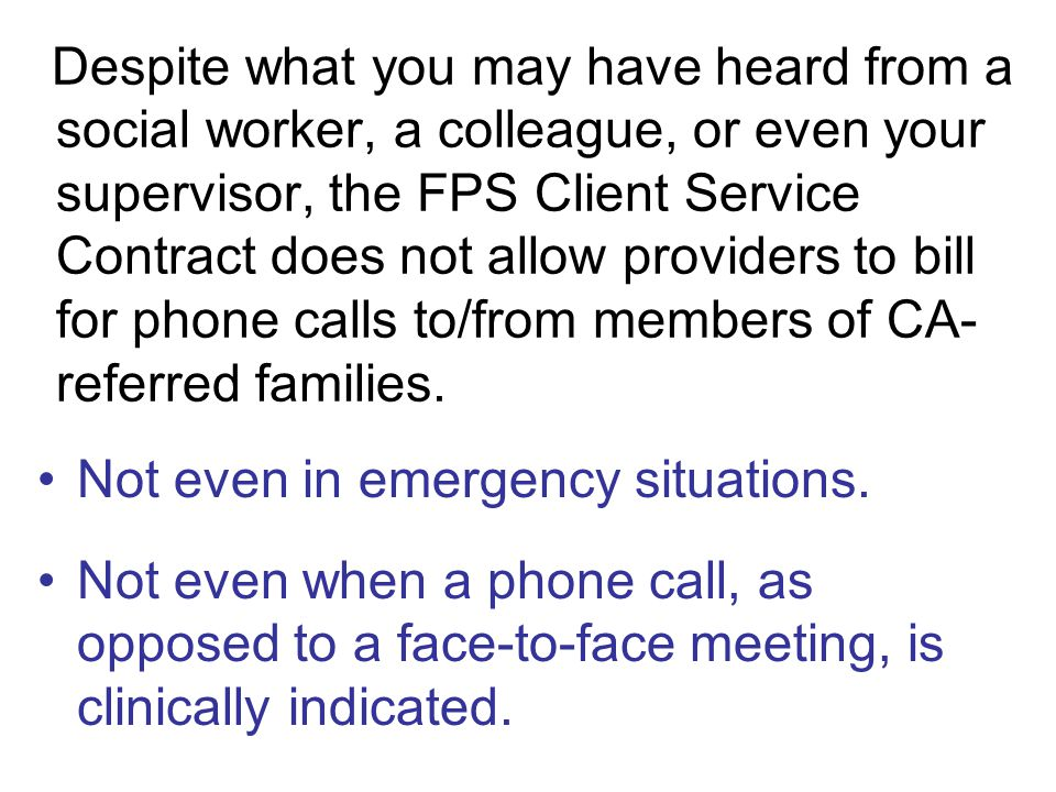 Despite what you may have heard from a social worker, a colleague, or even your supervisor, the FPS Client Service Contract does not allow providers to bill for phone calls to/from members of CA- referred families.