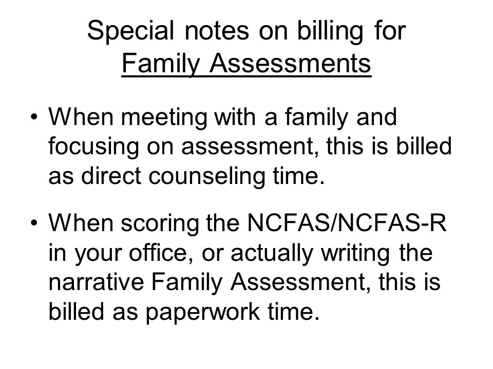 Special notes on billing for Family Assessments When meeting with a family and focusing on assessment, this is billed as direct counseling time.