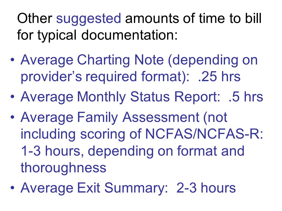 Other suggested amounts of time to bill for typical documentation: Average Charting Note (depending on provider's required format):.25 hrs Average Monthly Status Report:.5 hrs Average Family Assessment (not including scoring of NCFAS/NCFAS-R: 1-3 hours, depending on format and thoroughness Average Exit Summary: 2-3 hours
