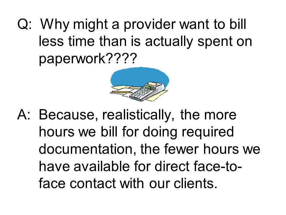 Q: Why might a provider want to bill less time than is actually spent on paperwork???.