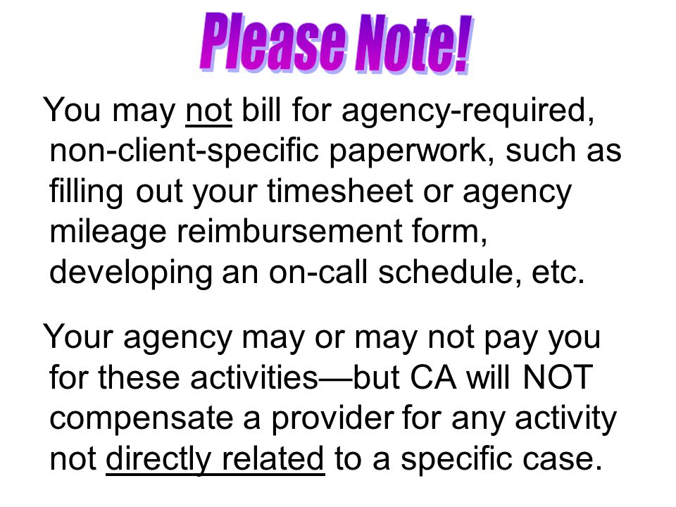 You may not bill for agency-required, non-client-specific paperwork, such as filling out your timesheet or agency mileage reimbursement form, developing an on-call schedule, etc.