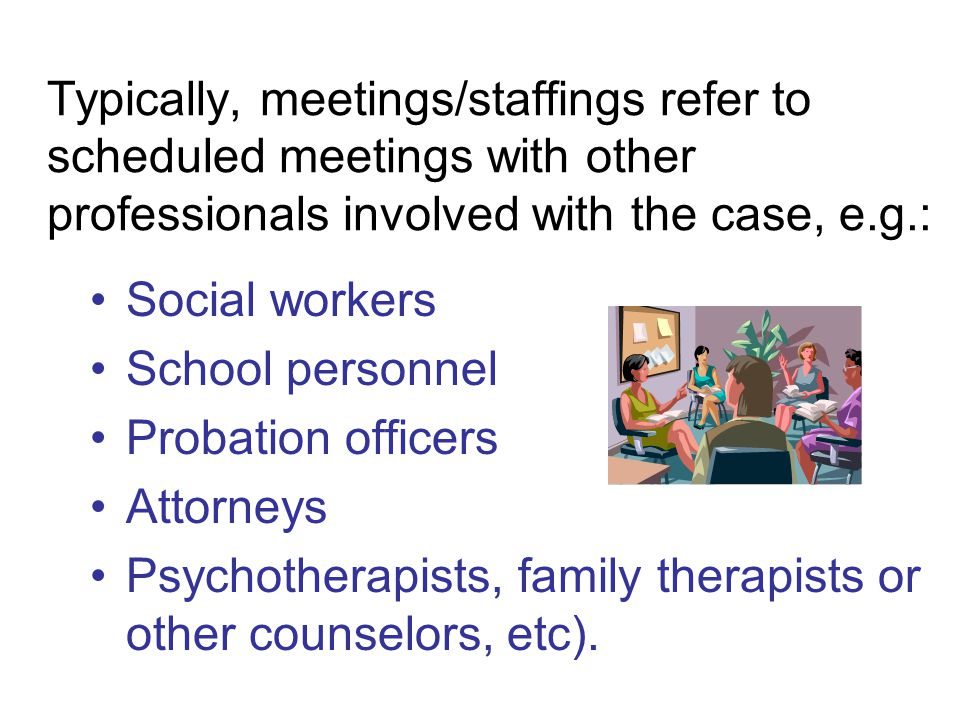 Typically, meetings/staffings refer to scheduled meetings with other professionals involved with the case, e.g.: Social workers School personnel Probation officers Attorneys Psychotherapists, family therapists or other counselors, etc).