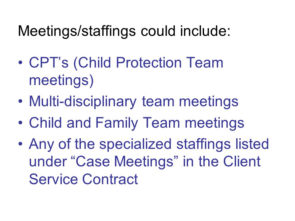 Meetings/staffings could include: CPT's (Child Protection Team meetings) Multi-disciplinary team meetings Child and Family Team meetings Any of the specialized staffings listed under Case Meetings in the Client Service Contract