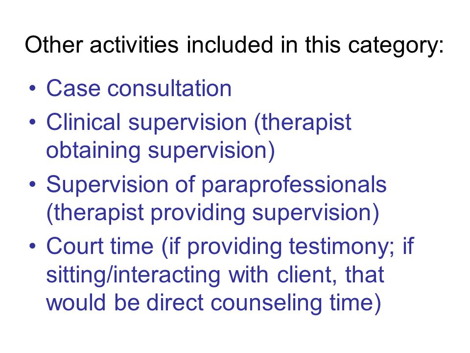 Other activities included in this category: Case consultation Clinical supervision (therapist obtaining supervision) Supervision of paraprofessionals (therapist providing supervision) Court time (if providing testimony; if sitting/interacting with client, that would be direct counseling time)