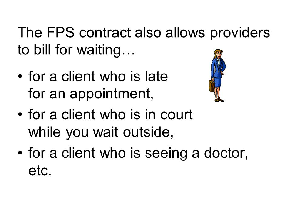 The FPS contract also allows providers to bill for waiting… for a client who is late for an appointment, for a client who is in court while you wait outside, for a client who is seeing a doctor, etc.