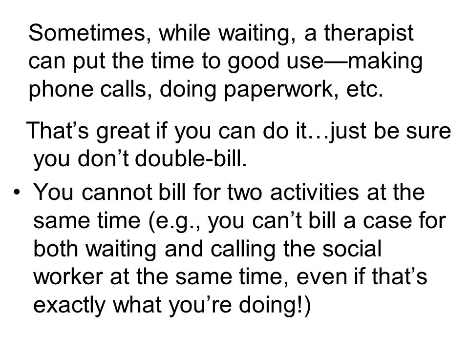 Sometimes, while waiting, a therapist can put the time to good use—making phone calls, doing paperwork, etc.