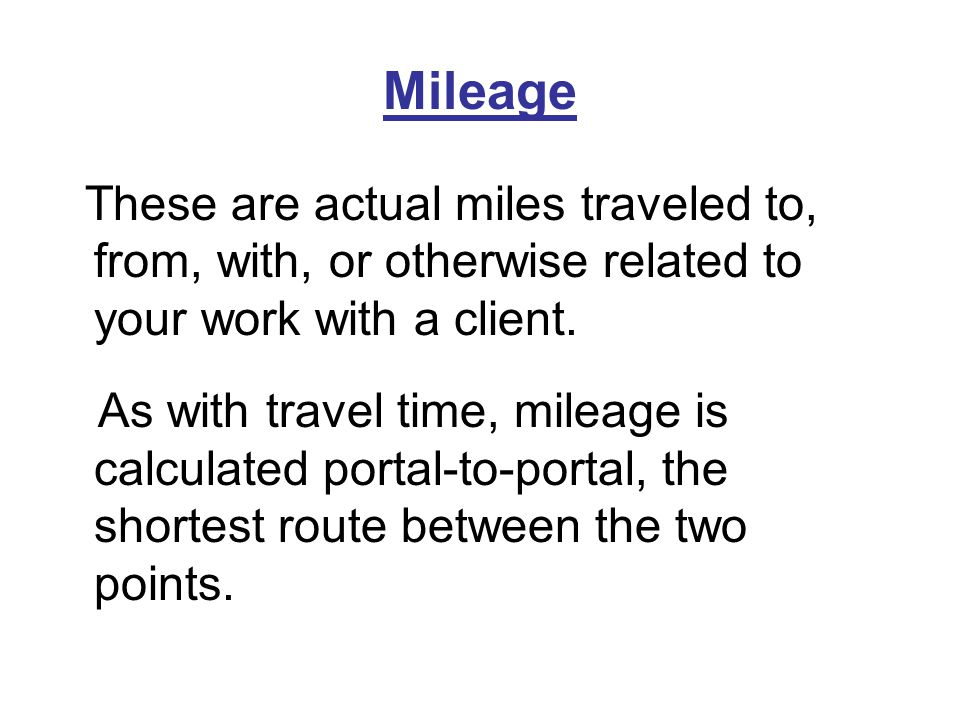 Mileage These are actual miles traveled to, from, with, or otherwise related to your work with a client.