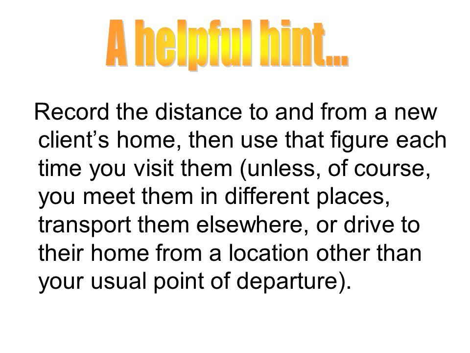 Record the distance to and from a new client's home, then use that figure each time you visit them (unless, of course, you meet them in different places, transport them elsewhere, or drive to their home from a location other than your usual point of departure).