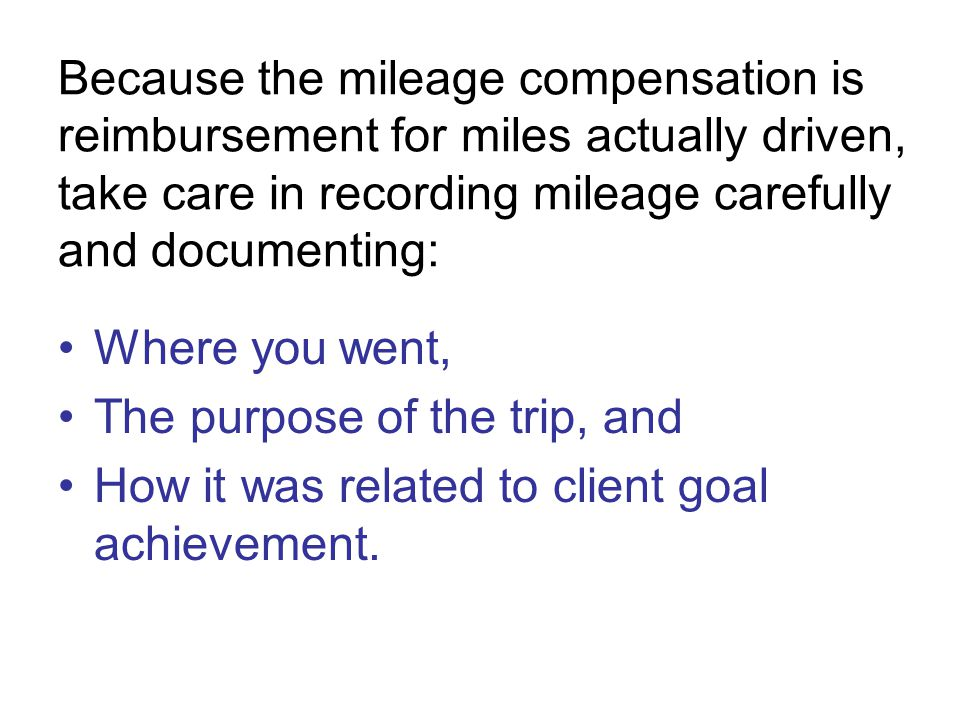 Because the mileage compensation is reimbursement for miles actually driven, take care in recording mileage carefully and documenting: Where you went, The purpose of the trip, and How it was related to client goal achievement.