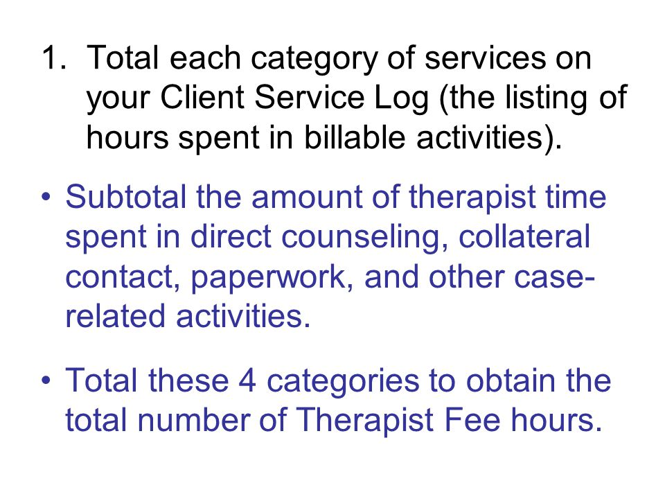1. Total each category of services on your Client Service Log (the listing of hours spent in billable activities). Subtotal the amount of therapist ti