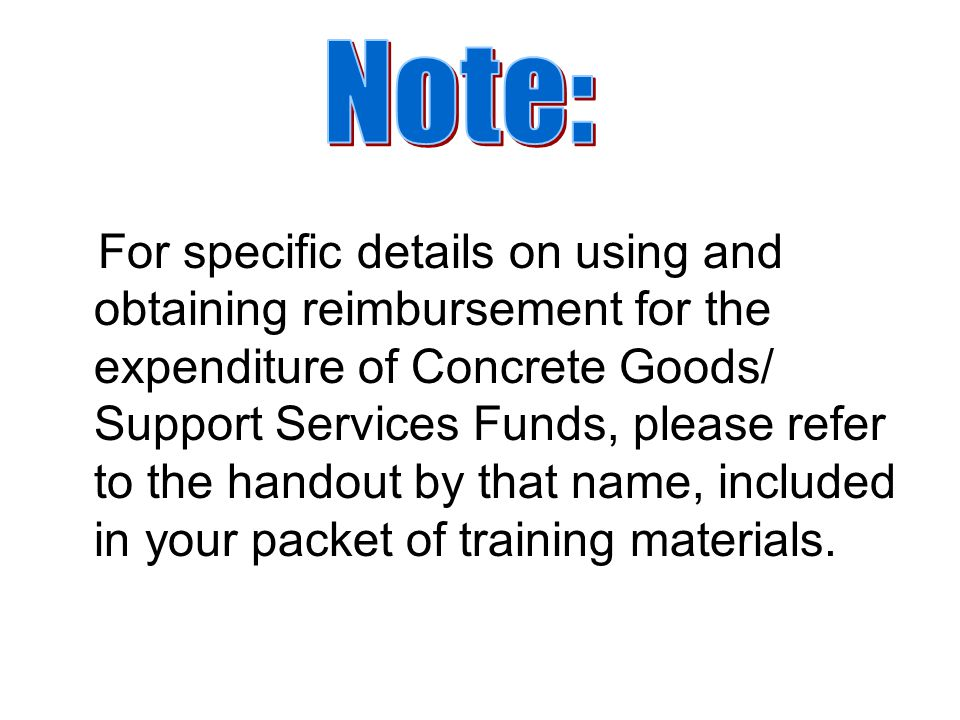 For specific details on using and obtaining reimbursement for the expenditure of Concrete Goods/ Support Services Funds, please refer to the handout by that name, included in your packet of training materials.