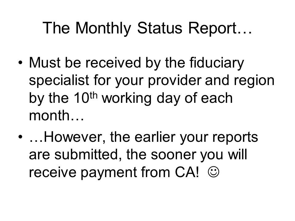The Monthly Status Report… Must be received by the fiduciary specialist for your provider and region by the 10 th working day of each month… …However, the earlier your reports are submitted, the sooner you will receive payment from CA!