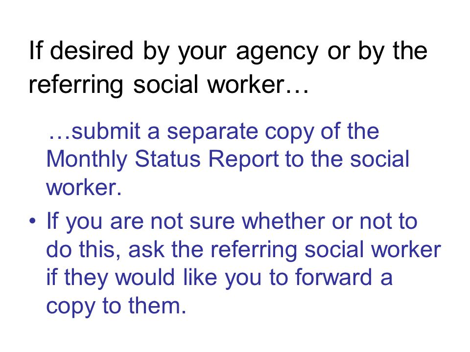 If desired by your agency or by the referring social worker… …submit a separate copy of the Monthly Status Report to the social worker.