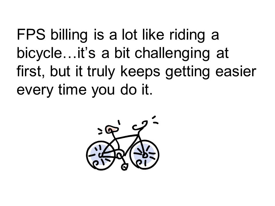 FPS billing is a lot like riding a bicycle…it's a bit challenging at first, but it truly keeps getting easier every time you do it.