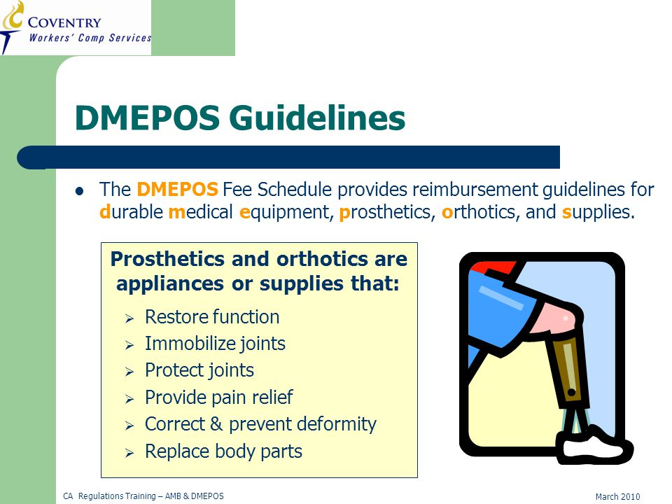 March 2010 CA Regulations Training – AMB & DMEPOS DMEPOS Guidelines The DMEPOS Fee Schedule provides reimbursement guidelines for durable medical equipment, prosthetics, orthotics, and supplies.