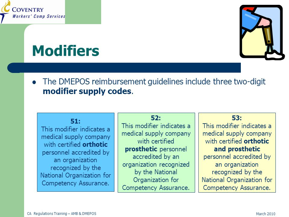 March 2010 CA Regulations Training – AMB & DMEPOS Modifiers The DMEPOS reimbursement guidelines include three two-digit modifier supply codes.