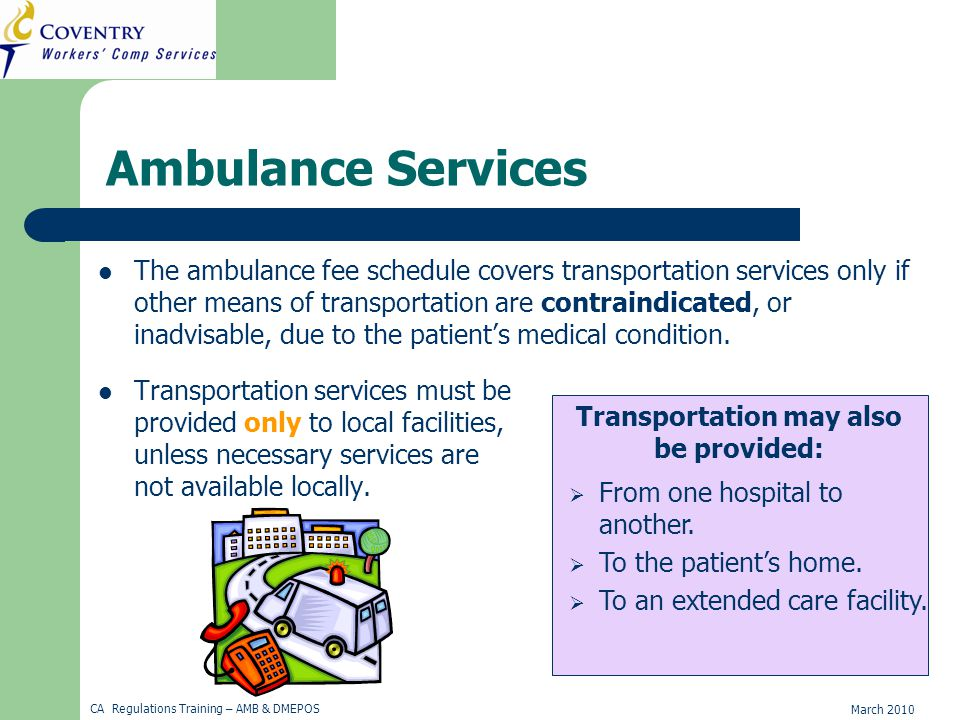 March 2010 CA Regulations Training – AMB & DMEPOS Ambulance Services The ambulance fee schedule covers transportation services only if other means of transportation are contraindicated, or inadvisable, due to the patient's medical condition.