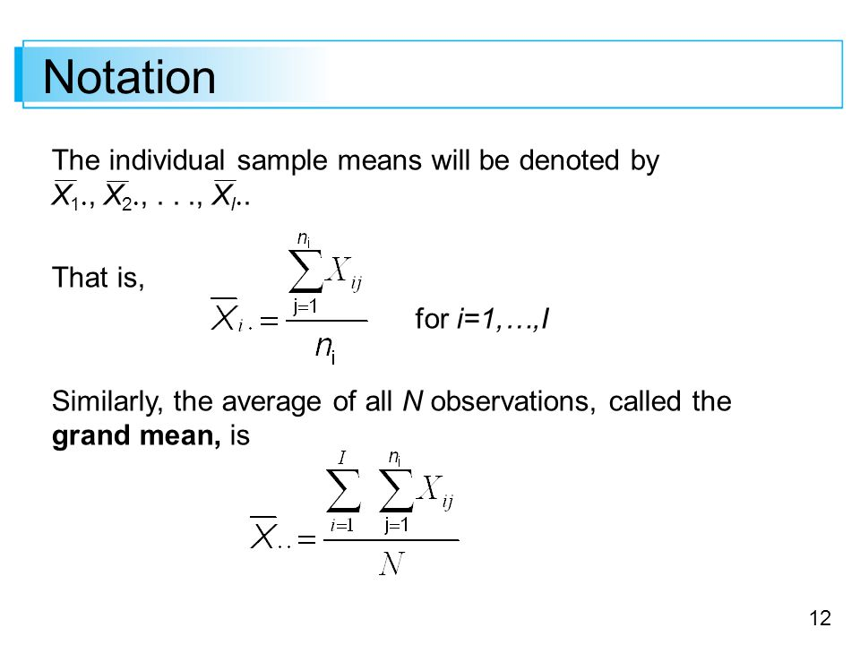 12 Notation The individual sample means will be denoted by X 1 , X 2 ,..., X I . That is, for i=1,…,I Similarly, the average of all N observations,