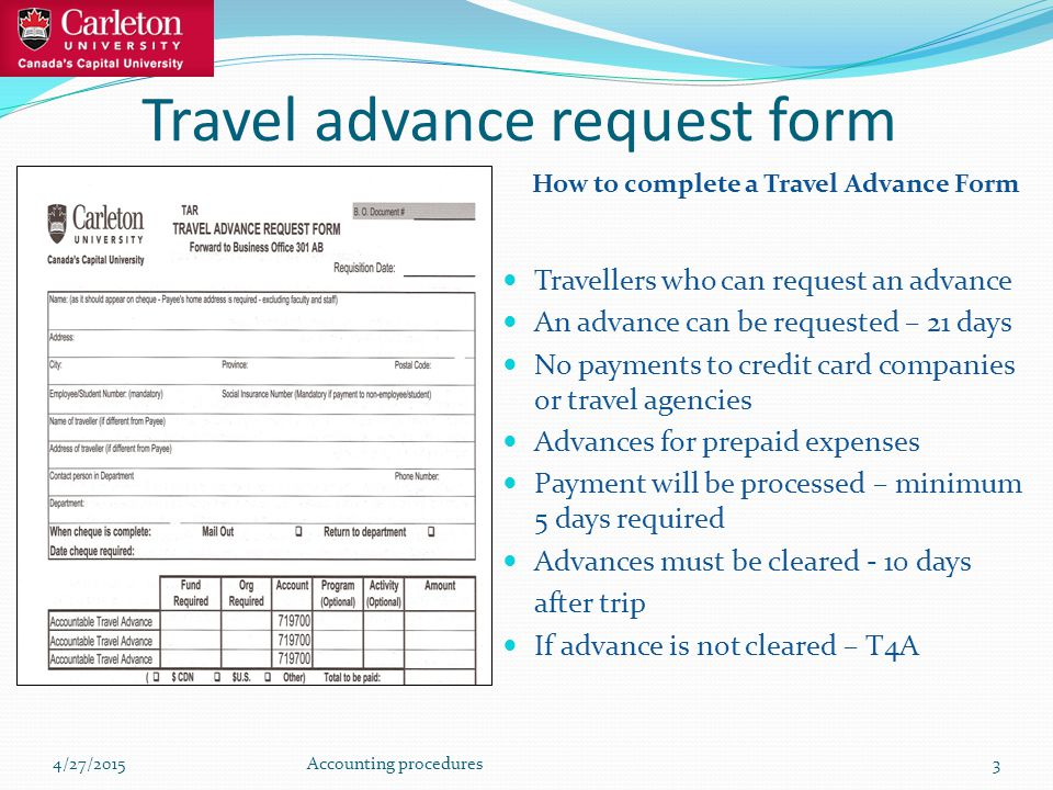 Travel advance request form How to complete a Travel Advance Form Travellers who can request an advance An advance can be requested – 21 days No payments to credit card companies or travel agencies Advances for prepaid expenses Payment will be processed – minimum 5 days required Advances must be cleared - 10 days after trip If advance is not cleared – T4A 4/27/2015Accounting procedures3