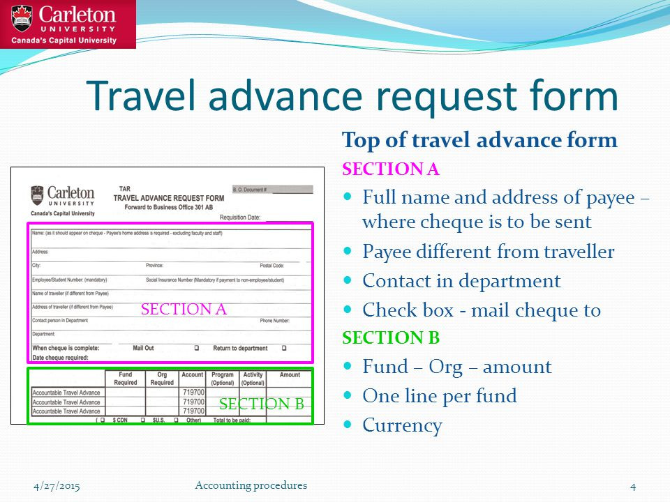 Travel advance request form Top of travel advance form SECTION A Full name and address of payee – where cheque is to be sent Payee different from traveller Contact in department Check box - mail cheque to SECTION B Fund – Org – amount One line per fund Currency 4/27/2015Accounting procedures4 SECTION A SECTION B