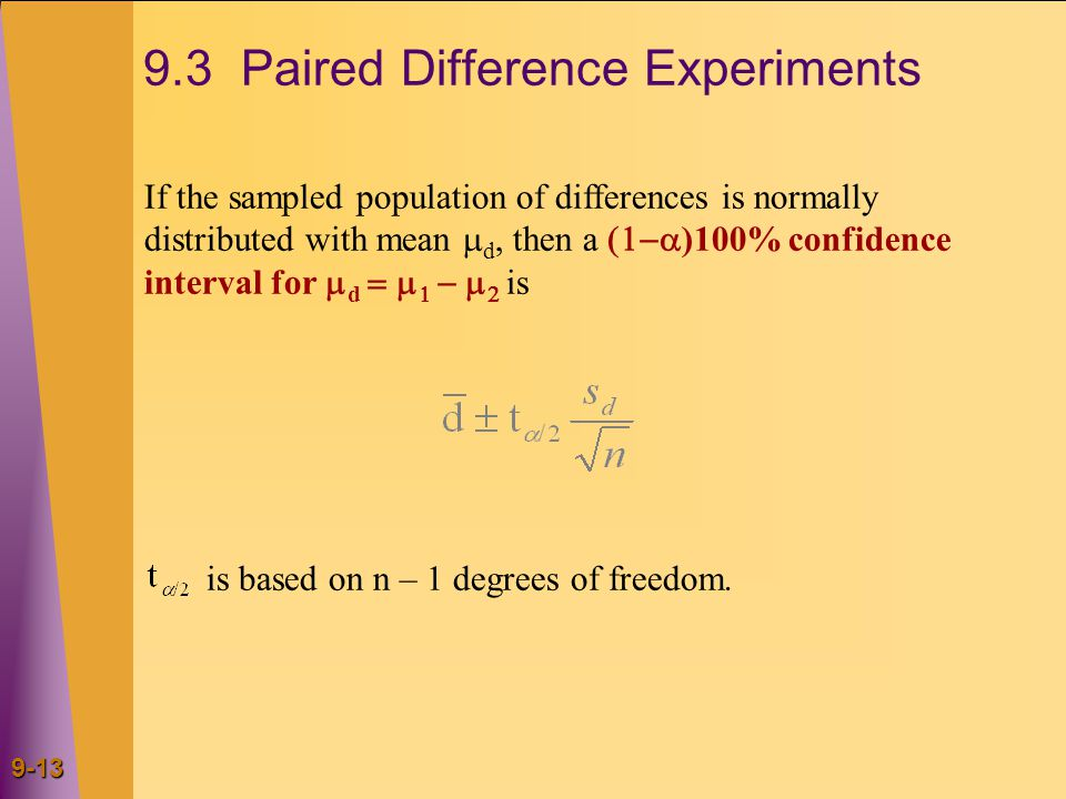 9-13 9.3 Paired Difference Experiments If the sampled population of differences is normally distributed with mean  d, then a  )100% confidence interval for  d     is is based on n – 1 degrees of freedom.