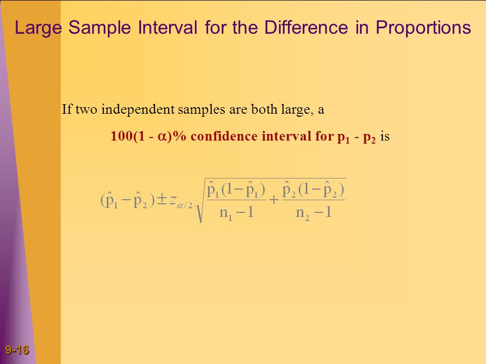 9-16 Large Sample Interval for the Difference in Proportions If two independent samples are both large, a 100(1 -  )% confidence interval for p 1 - p 2 is