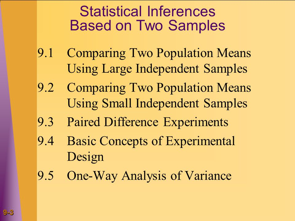 9-3 Statistical Inferences Based on Two Samples 9.1Comparing Two Population Means Using Large Independent Samples 9.2Comparing Two Population Means Using Small Independent Samples 9.3Paired Difference Experiments 9.4Basic Concepts of Experimental Design 9.5One-Way Analysis of Variance