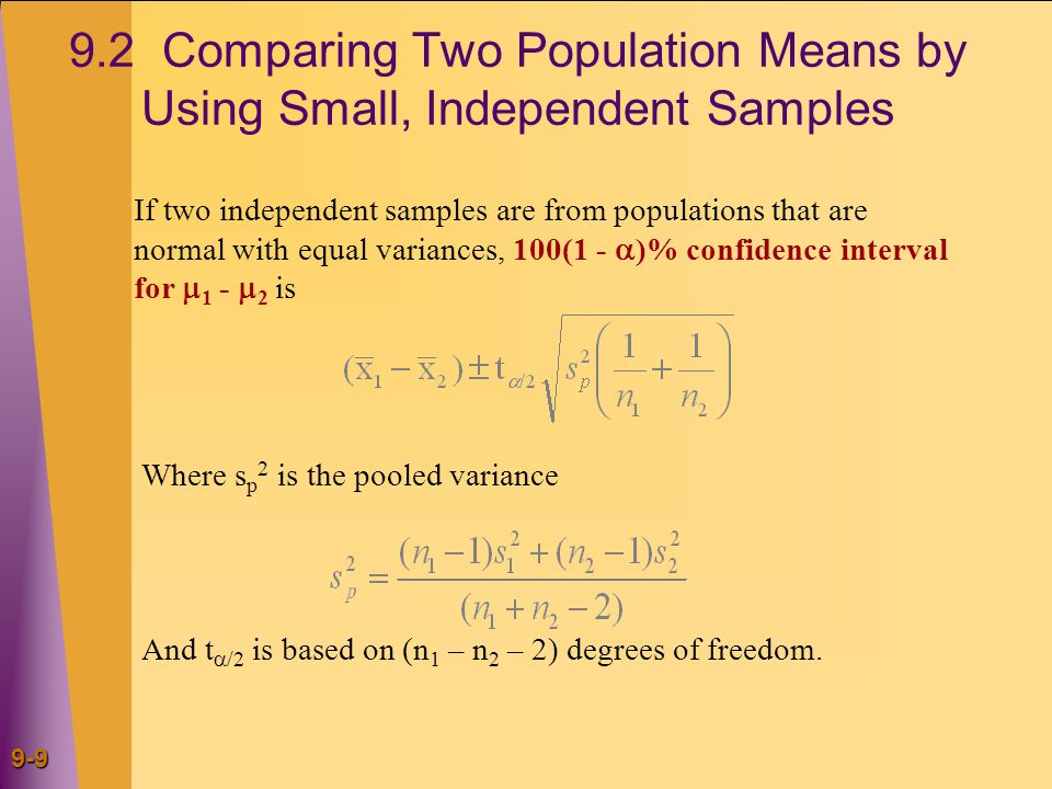 9-10 Small Sample Tests about Differences in Means When Variances are Equal If sampled populations are both normal with equal variances, we can reject H 0 :  1 -  2 = D 0 at the  level of significance if and only if the appropriate rejection point condition holds or, equivalently, if the p- value is less than .