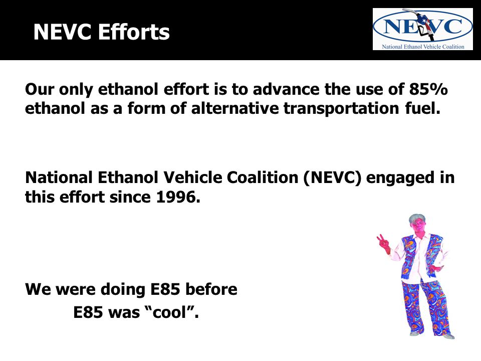 NEVC Efforts Our only ethanol effort is to advance the use of 85% ethanol as a form of alternative transportation fuel.