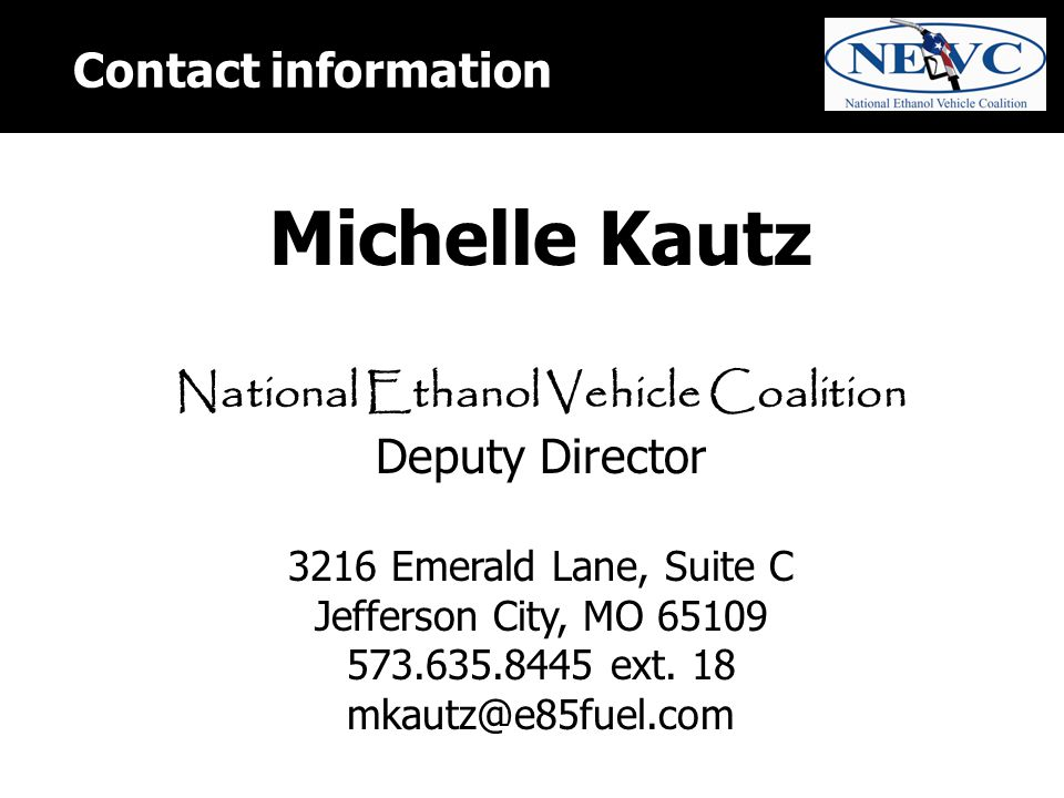Contact information Michelle Kautz National Ethanol Vehicle Coalition Deputy Director 3216 Emerald Lane, Suite C Jefferson City, MO 65109 573.635.8445 ext.